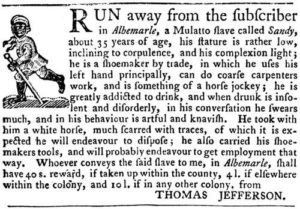 RUN away from the subscriber in Albemarle, a Mulatto slave called Sandy, about 35 years of age, his stature is rather low, inclining to corpulence, and his complexion light; he is a shoemaker by trade, in which he uses his left hand principally, can do coarse carpenters work, and is something of a horse jockey; he is greatly addicted to drink, and when drunk is inso- lent and disorderly, in his conversation he swears much, and in his behaviour is artful and knavish. He took with him a white horse, much scarred with traces, of which it is ex- peceted he will endeavour to dispose; he also carried his shoe- makers tools, and will probably endeavor to get employment that way. Whoever conveys the said slave to me, in Albemarle, shall have 40 s. (shillings) reward, if taken up within the county, 4 l. (pounds) if elswhere within the colony, and 10 l. if in any other colony, from THOMAS JEFFERSON.